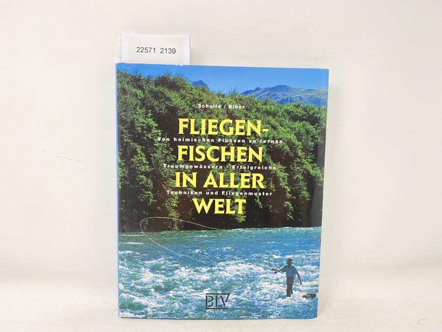 Fliegenfischen in aller Welt. Von heimischen Flüssen zu fernen Traumgewässern, Erfolgreiche Techniken und Fliegenmuster, Schulte / Eiber