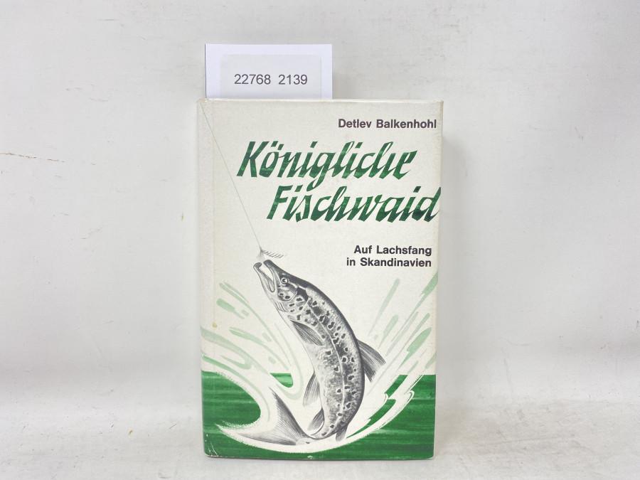 Königliche Fischwaid. Auf Lachsfang in Skandinavien, Detlev Balkenhohl