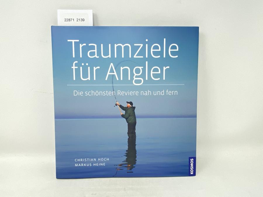 Traumziele für Angler Die schönsten Reviere nah und fern, Christian Hoch, Markus Heine